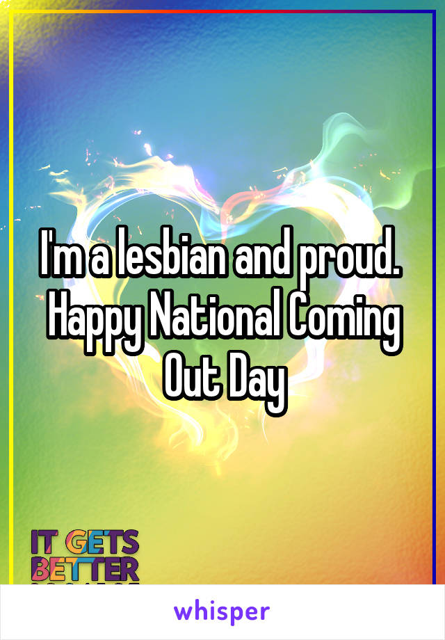 I'm a lesbian and proud.  Happy National Coming Out Day