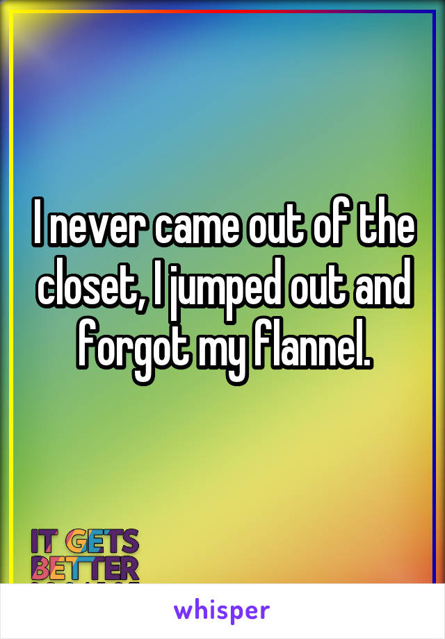 I never came out of the closet, I jumped out and forgot my flannel.