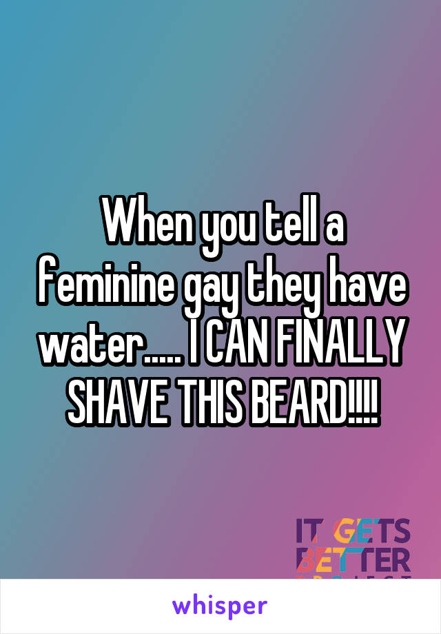 When you tell a feminine gay they have water..... I CAN FINALLY SHAVE THIS BEARD!!!!