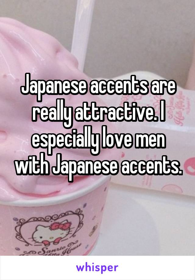Japanese accents are really attractive. I especially love men with Japanese accents.