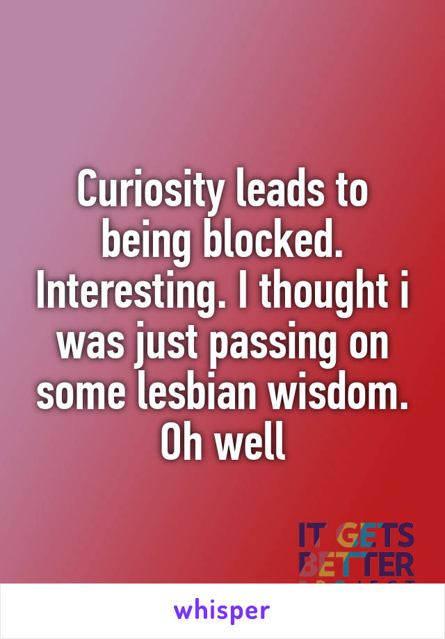 Curiosity leads to being blocked. Interesting. I thought i was just passing on some lesbian wisdom. Oh well