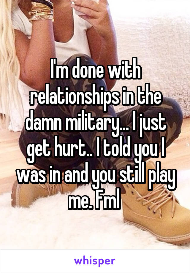 I'm done with relationships in the damn military... I just get hurt.. I told you I was in and you still play me. Fml