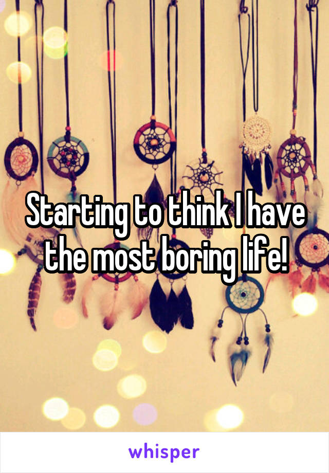 Starting to think I have the most boring life!