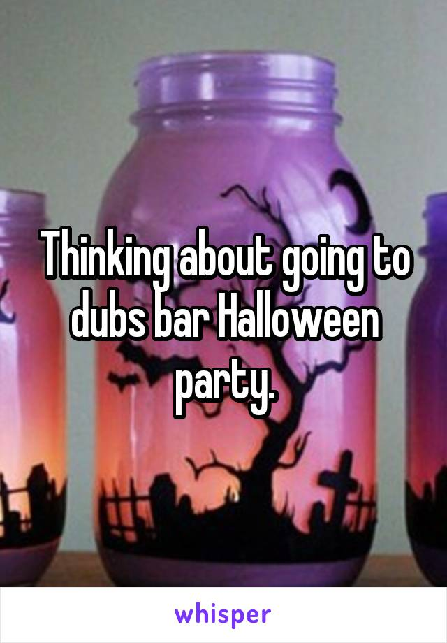 Thinking about going to dubs bar Halloween party.