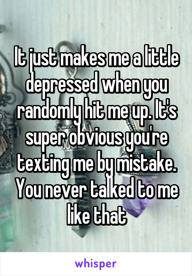 It just makes me a little depressed when you randomly hit me up. It's super obvious you're texting me by mistake. You never talked to me like that