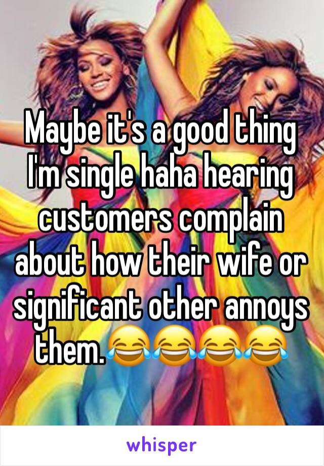 Maybe it's a good thing I'm single haha hearing customers complain about how their wife or significant other annoys them.😂😂😂😂