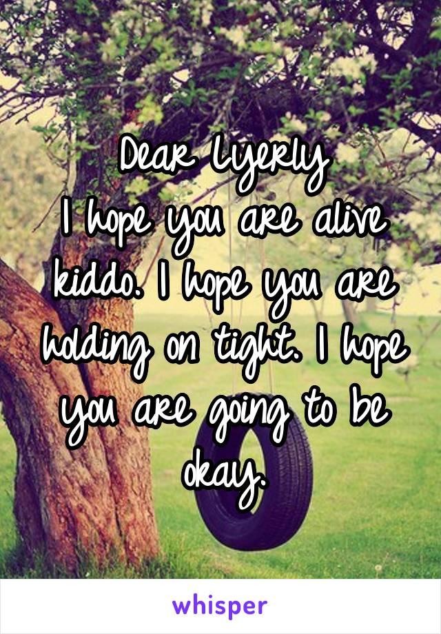 Dear Lyerly I hope you are alive kiddo. I hope you are holding on tight. I hope you are going to be okay.