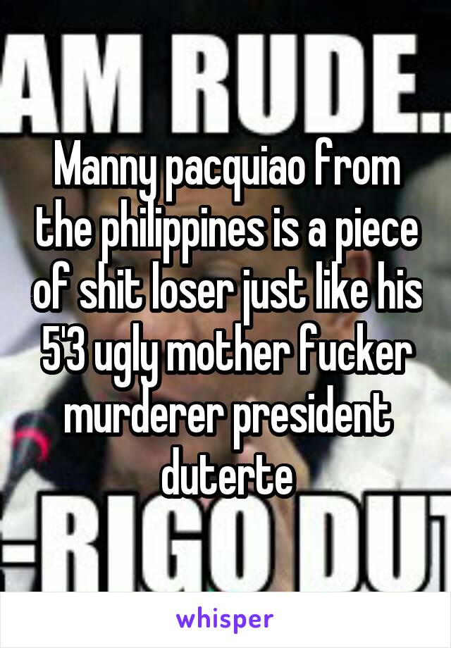 Manny pacquiao from the philippines is a piece of shit loser just like his 5'3 ugly mother fucker murderer president duterte