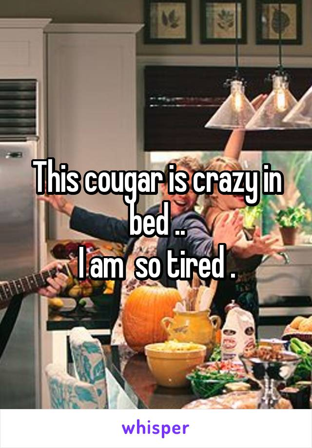 This cougar is crazy in bed .. I am  so tired .