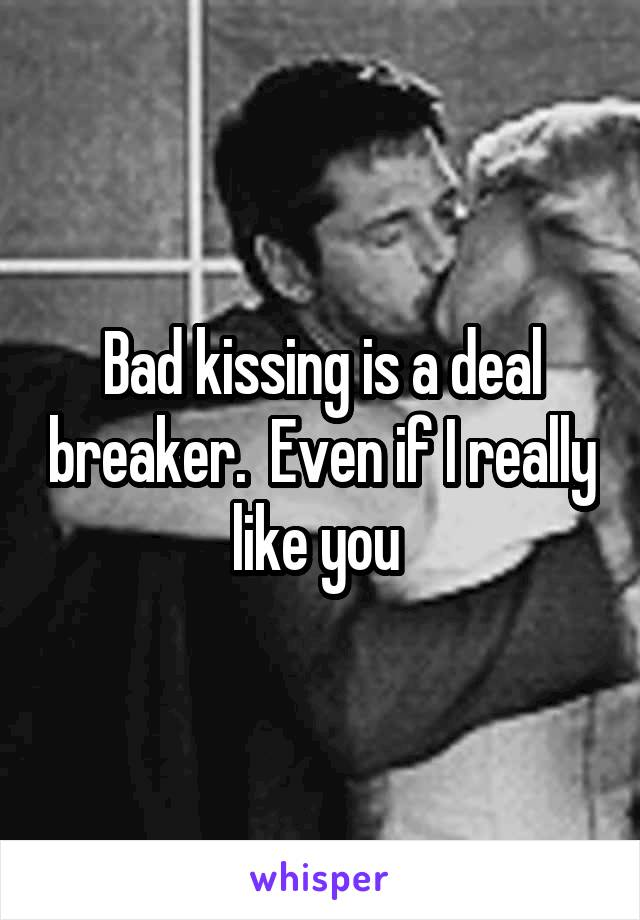 Bad kissing is a deal breaker.  Even if I really like you