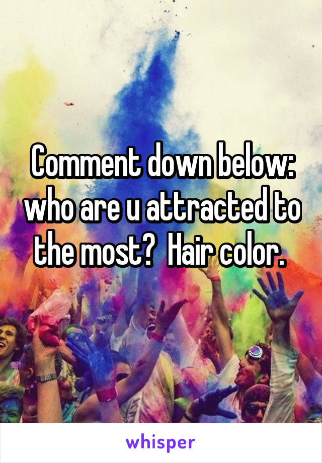 Comment down below: who are u attracted to the most?  Hair color.