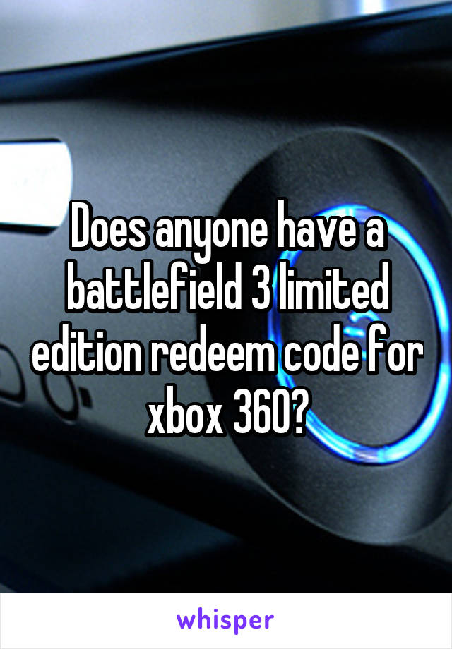 Does anyone have a battlefield 3 limited edition redeem code for xbox 360?