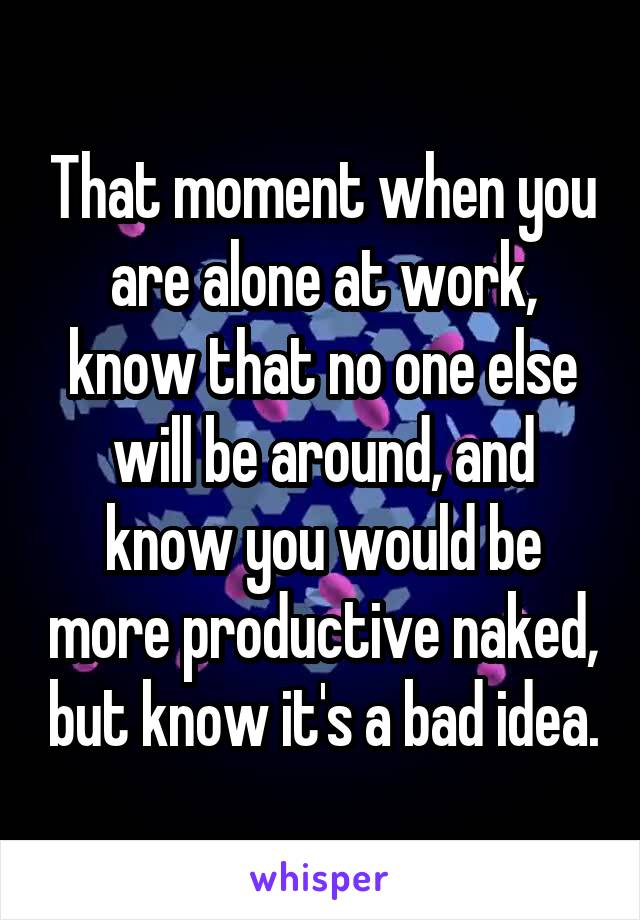 That moment when you are alone at work, know that no one else will be around, and know you would be more productive naked, but know it's a bad idea.
