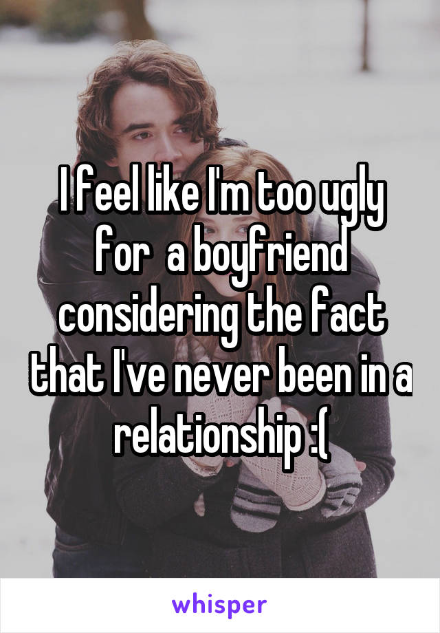 I feel like I'm too ugly for  a boyfriend considering the fact that I've never been in a relationship :(