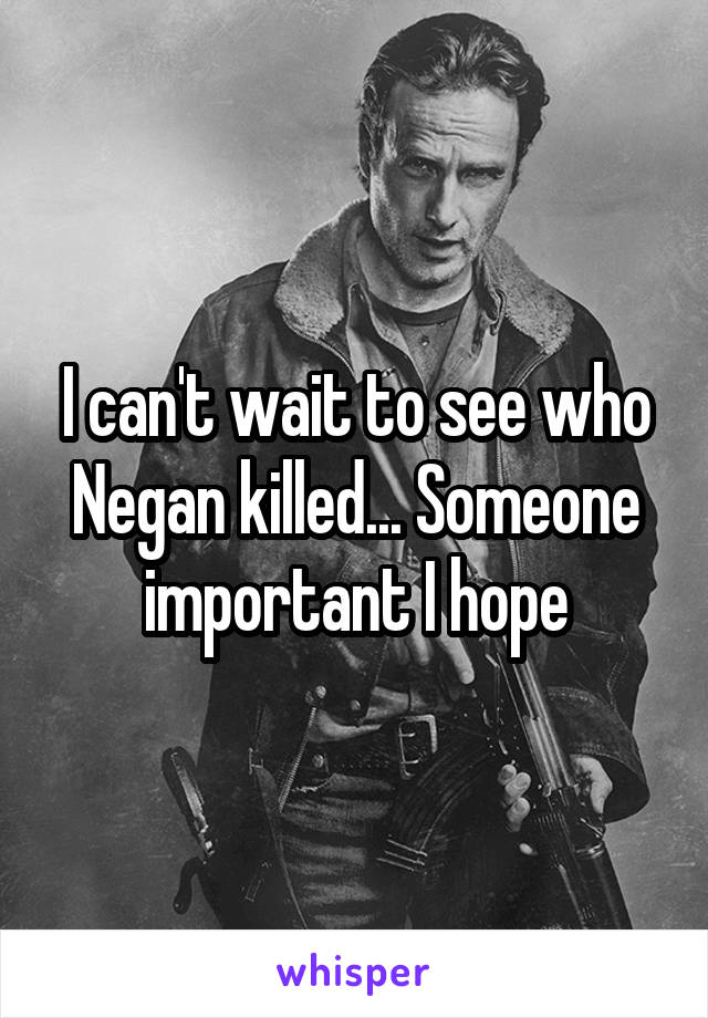 I can't wait to see who Negan killed... Someone important I hope