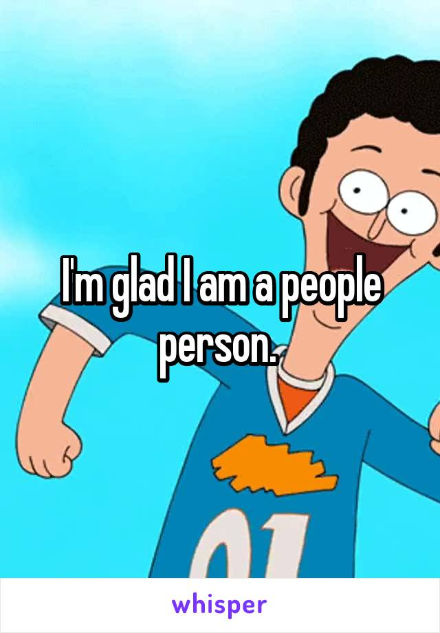 I'm glad I am a people person.