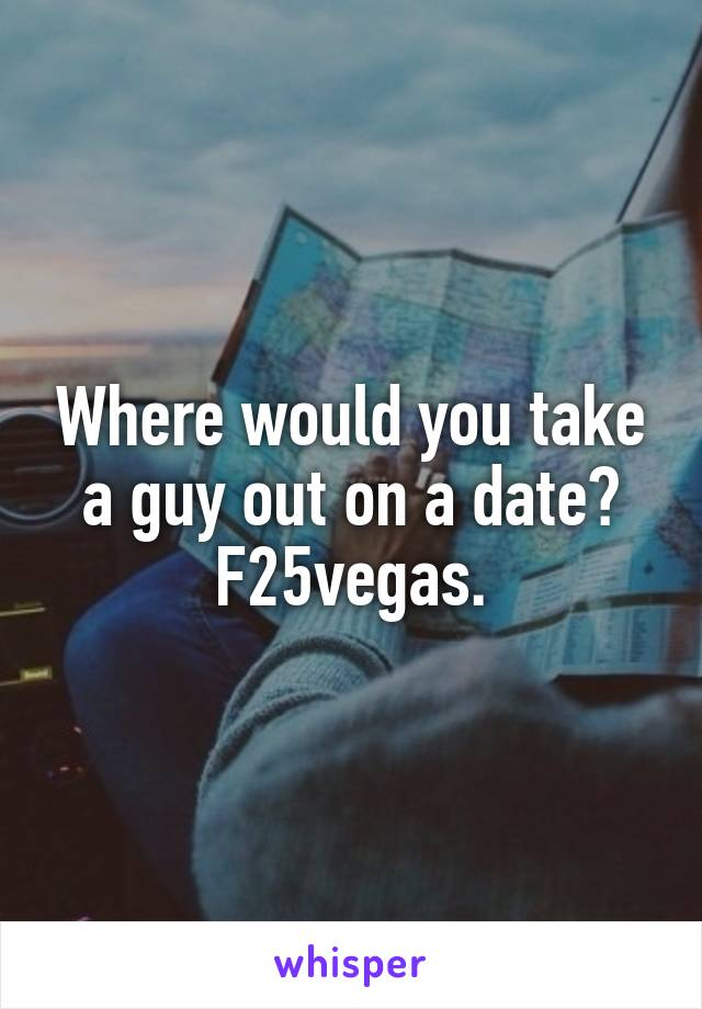 Where would you take a guy out on a date? F25vegas.