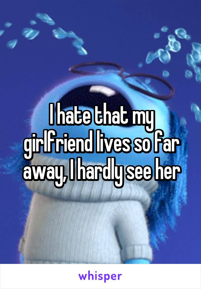 I hate that my girlfriend lives so far away, I hardly see her
