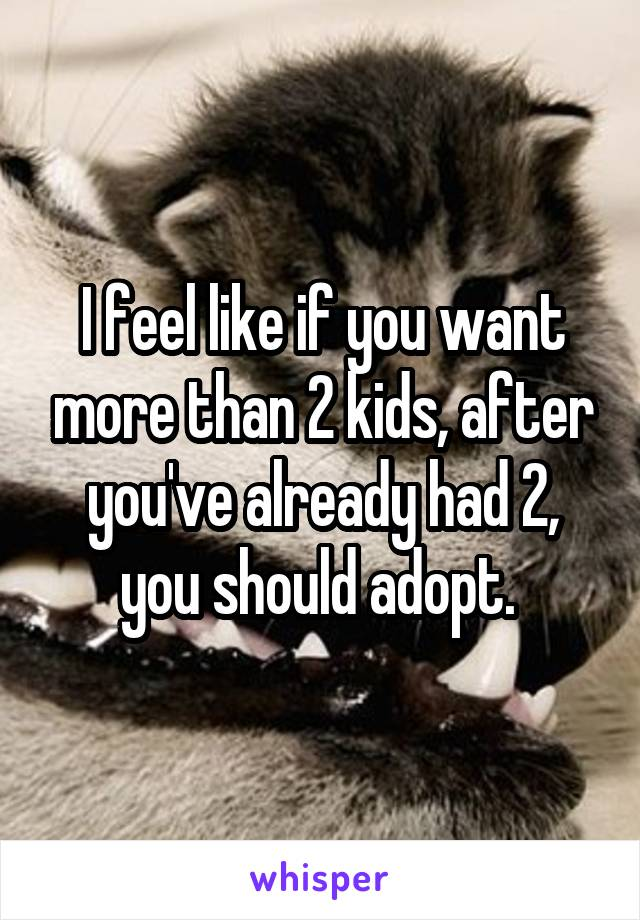 I feel like if you want more than 2 kids, after you've already had 2, you should adopt.