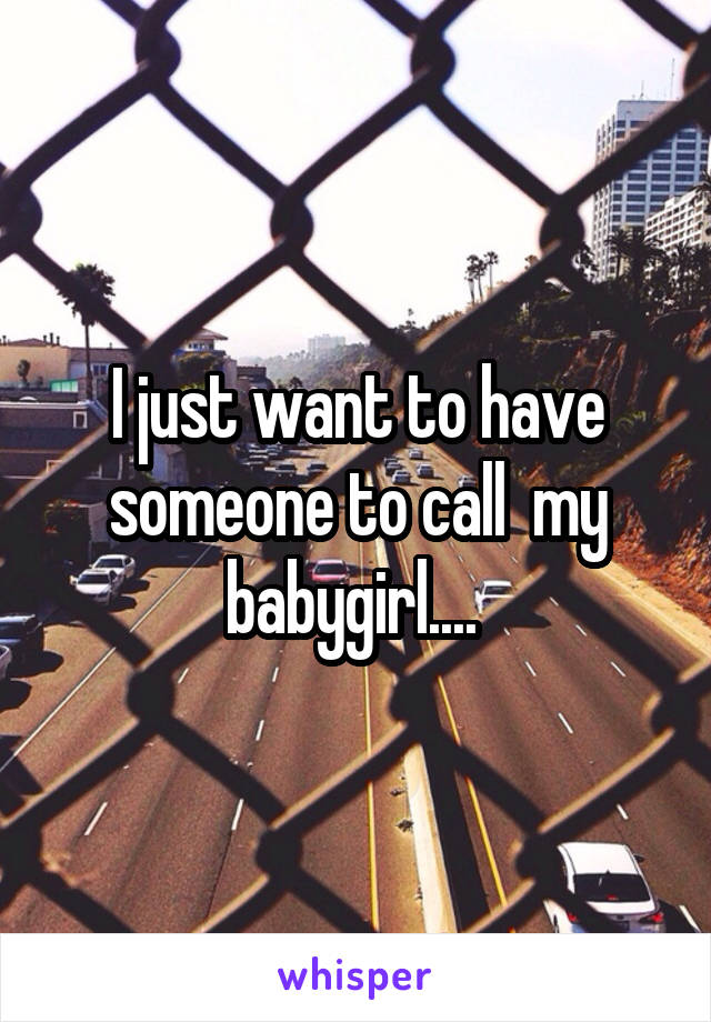 I just want to have someone to call  my babygirl....