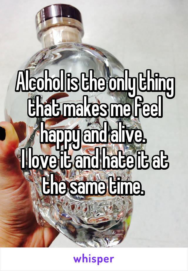 Alcohol is the only thing that makes me feel happy and alive.  I love it and hate it at the same time.