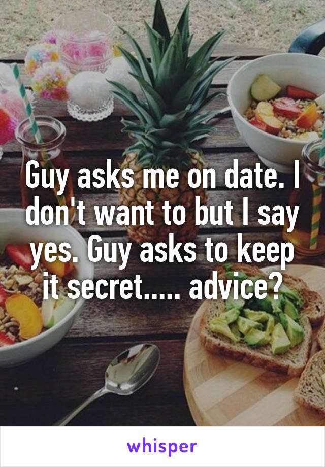 Guy asks me on date. I don't want to but I say yes. Guy asks to keep it secret..... advice?