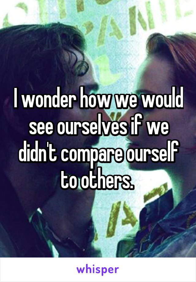I wonder how we would see ourselves if we didn't compare ourself to others.