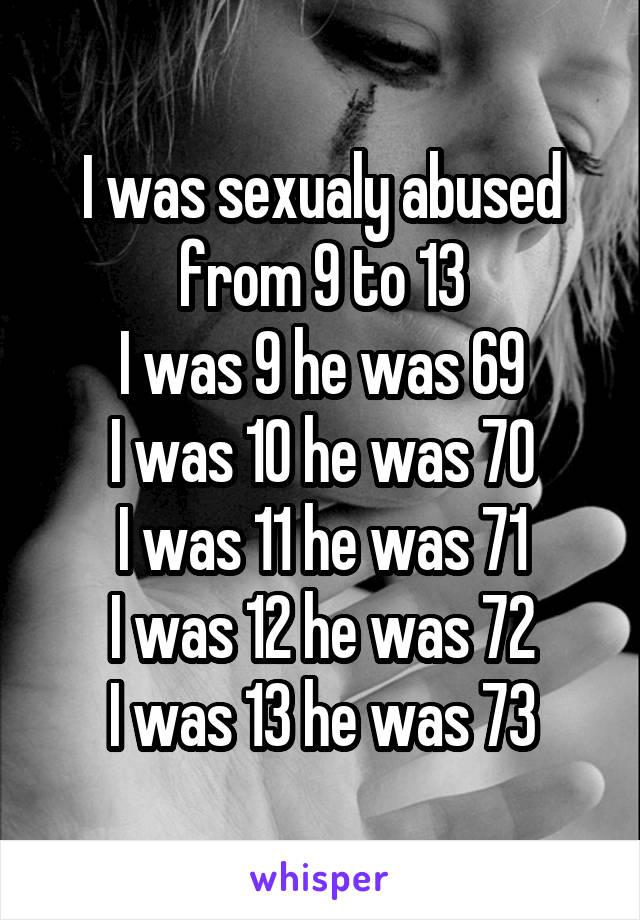 I was sexualy abused from 9 to 13 I was 9 he was 69 I was 10 he was 70 I was 11 he was 71 I was 12 he was 72 I was 13 he was 73