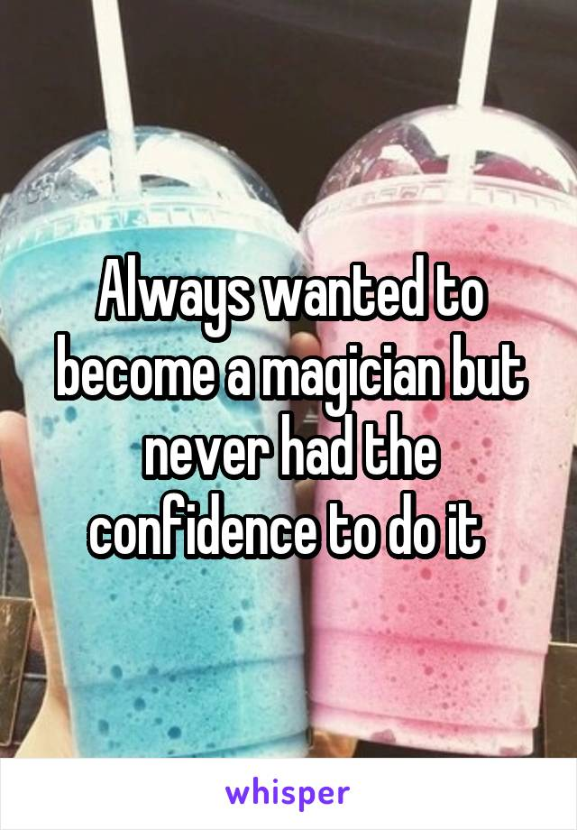 Always wanted to become a magician but never had the confidence to do it