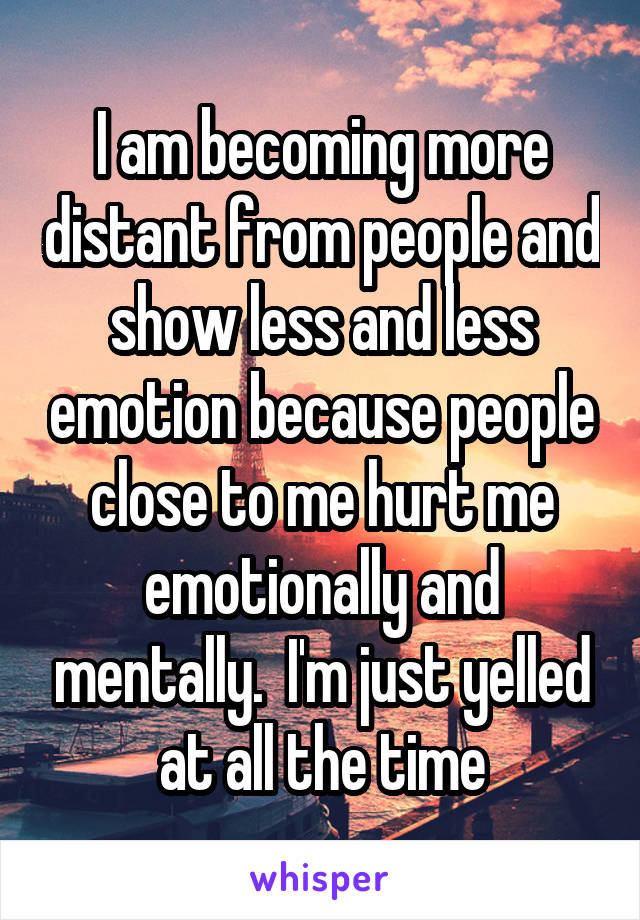 I am becoming more distant from people and show less and less emotion because people close to me hurt me emotionally and mentally.  I'm just yelled at all the time