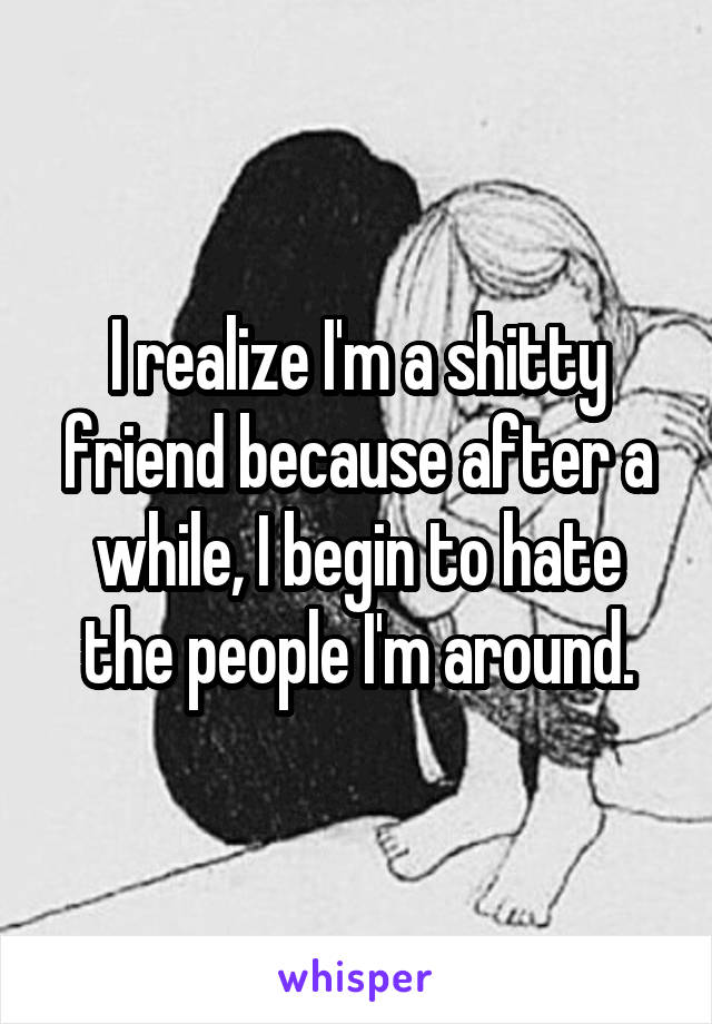 I realize I'm a shitty friend because after a while, I begin to hate the people I'm around.