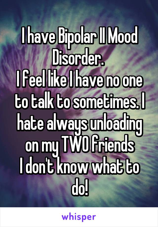 I have Bipolar II Mood Disorder.  I feel like I have no one to talk to sometimes. I hate always unloading on my TWO friends I don't know what to do!