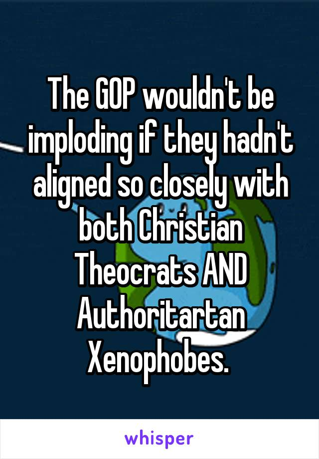 The GOP wouldn't be imploding if they hadn't aligned so closely with both Christian Theocrats AND Authoritartan Xenophobes.