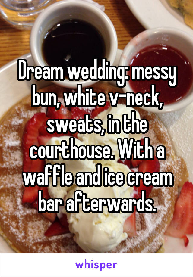 Dream wedding: messy bun, white v-neck, sweats, in the courthouse. With a waffle and ice cream bar afterwards.