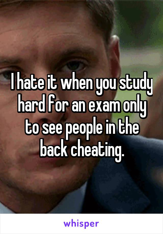 I hate it when you study hard for an exam only to see people in the back cheating.