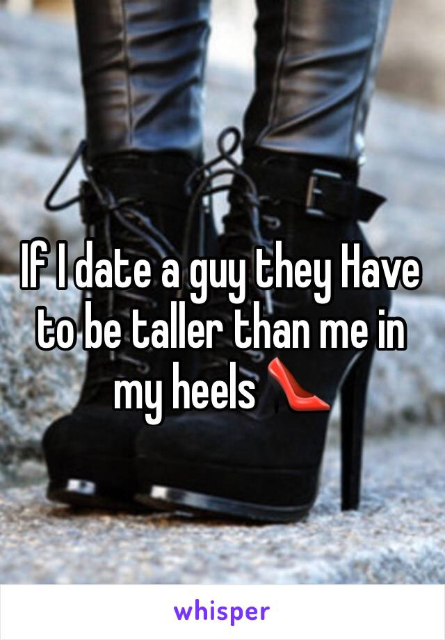 If I date a guy they Have to be taller than me in my heels 👠