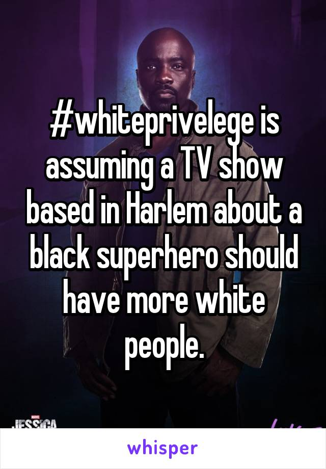 #whiteprivelege is assuming a TV show based in Harlem about a black superhero should have more white people.