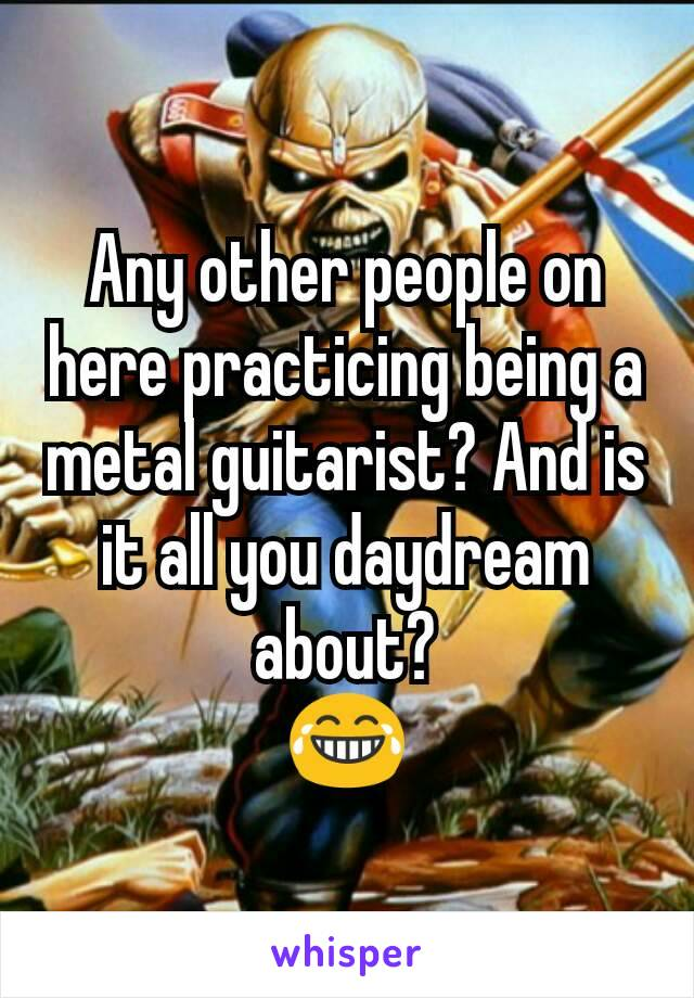 Any other people on here practicing being a metal guitarist? And is it all you daydream about? 😂