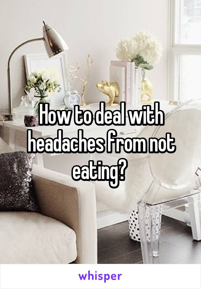 How to deal with headaches from not eating?