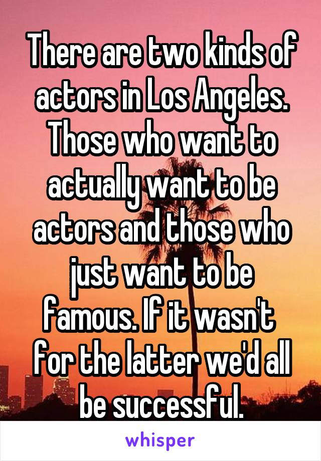 There are two kinds of actors in Los Angeles. Those who want to actually want to be actors and those who just want to be famous. If it wasn't  for the latter we'd all be successful.