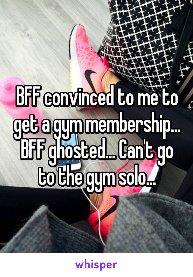 BFF convinced to me to get a gym membership... BFF ghosted... Can't go to the gym solo...