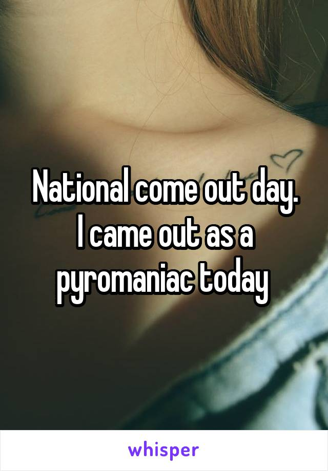 National come out day. I came out as a pyromaniac today