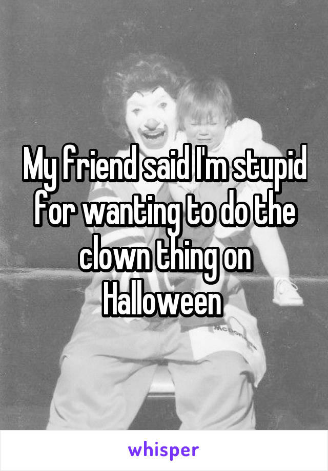 My friend said I'm stupid for wanting to do the clown thing on Halloween