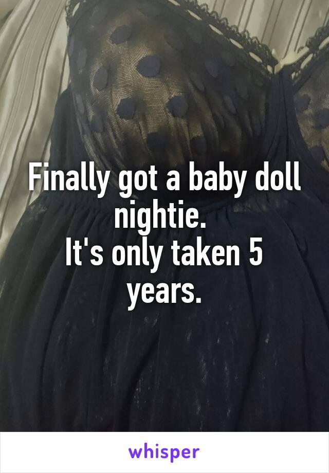 Finally got a baby doll nightie.  It's only taken 5 years.