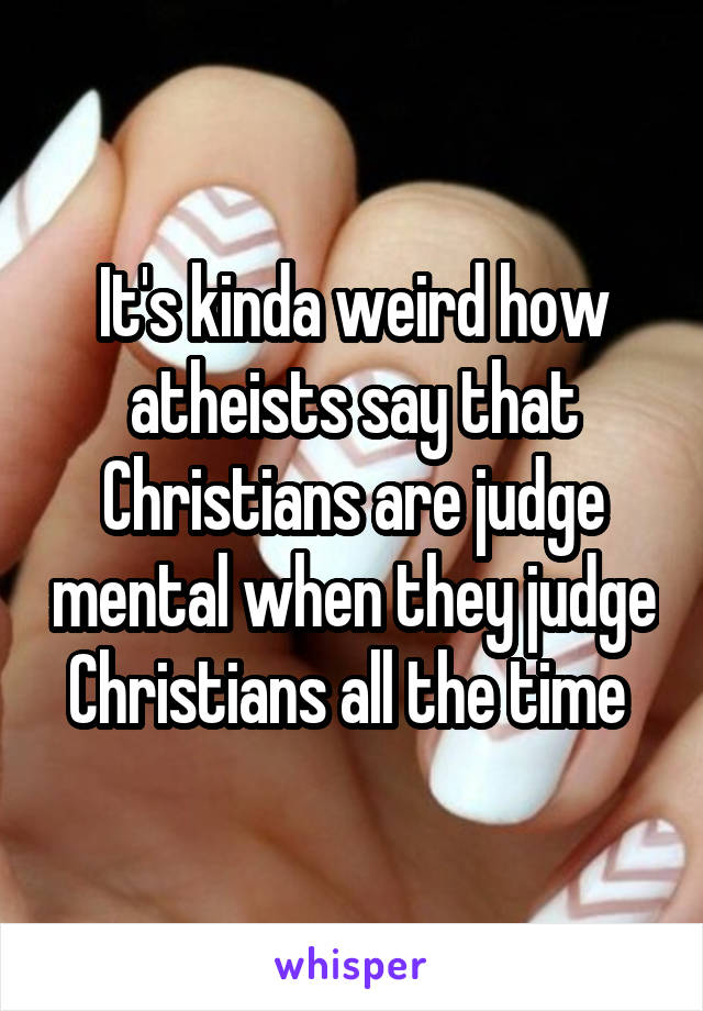 It's kinda weird how atheists say that Christians are judge mental when they judge Christians all the time