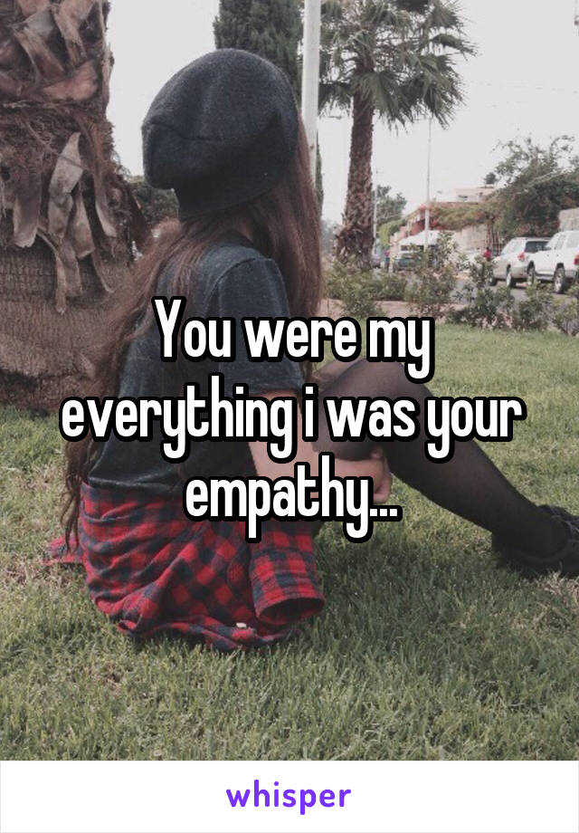 You were my everything i was your empathy...