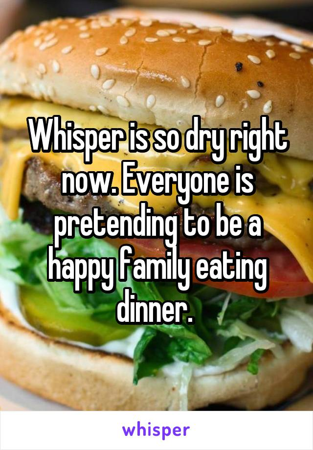 Whisper is so dry right now. Everyone is pretending to be a happy family eating dinner.