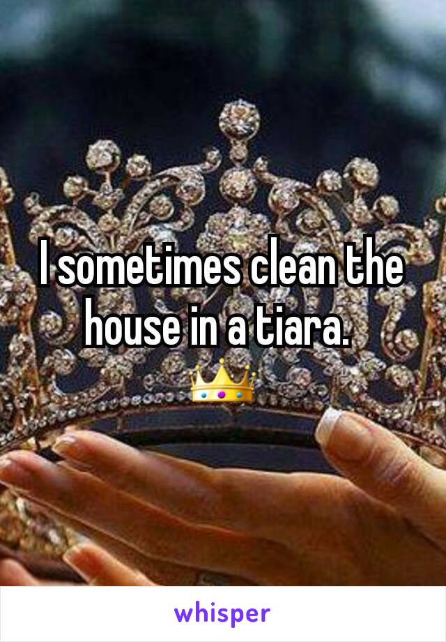 I sometimes clean the house in a tiara.  👑