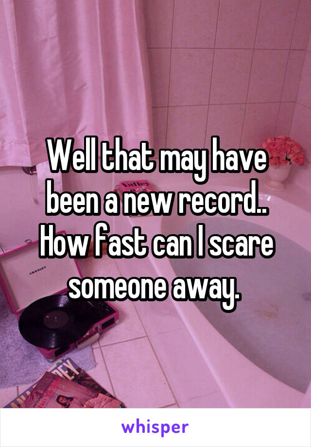 Well that may have been a new record.. How fast can I scare someone away.