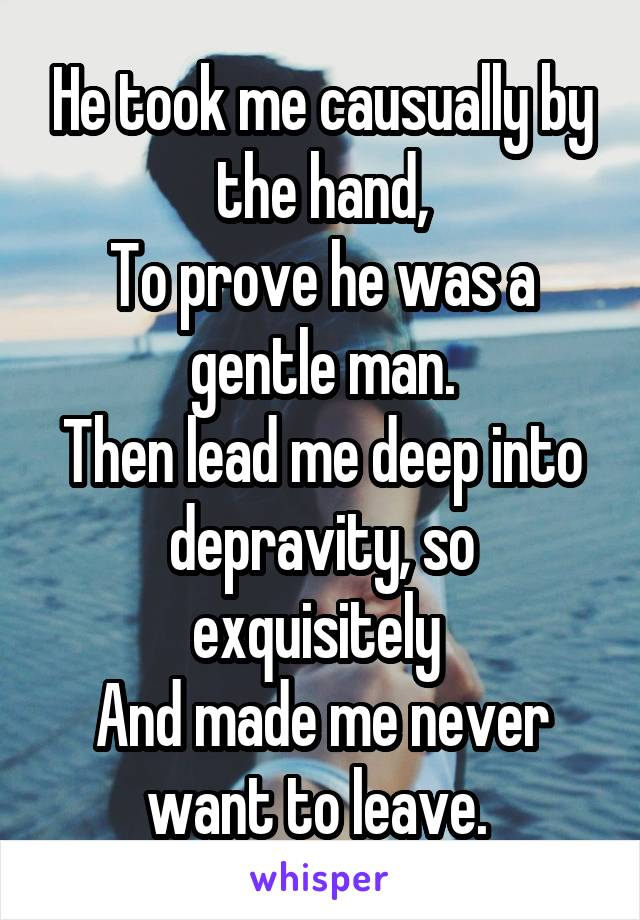He took me causually by the hand, To prove he was a gentle man. Then lead me deep into depravity, so exquisitely  And made me never want to leave.